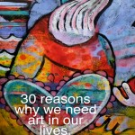 30 reasons why we need art in our lives.